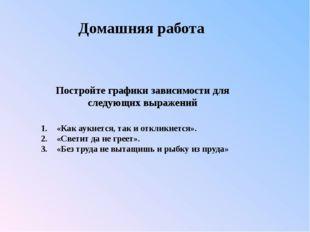 1.«Как аукнется, так и откликнется». 2.«Светит да не греет». 3.«Без труда