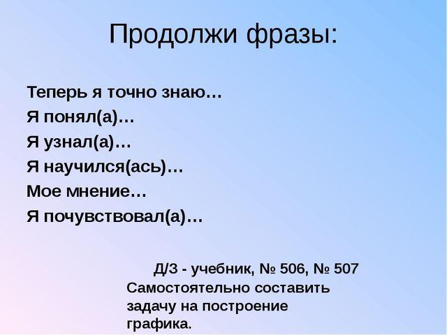 Продолжи фразы: Теперь я точно знаю… Я понял(а)… Я узнал(а)… Я научился(ась)…...
