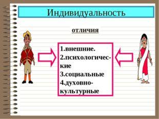 Индивидуальность отличия 1.внешние. 2.психологичес- кие 3.социальные 4.духовн
