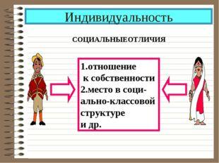 Индивидуальность СОЦИАЛЬНЫЕОТЛИЧИЯ 1.отношение к собственности 2.место в соци