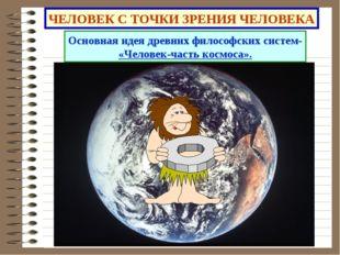 ЧЕЛОВЕК С ТОЧКИ ЗРЕНИЯ ЧЕЛОВЕКА Основная идея древних философских систем- «Че