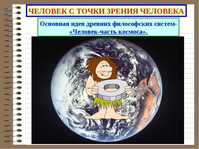 ЧЕЛОВЕК С ТОЧКИ ЗРЕНИЯ ЧЕЛОВЕКА Основная идея древних философских систем- «Че...