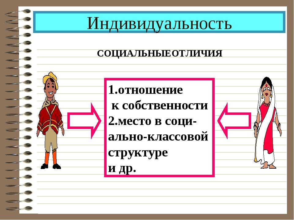 Индивидуальность СОЦИАЛЬНЫЕОТЛИЧИЯ 1.отношение к собственности 2.место в соци...
