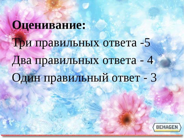Оценивание: Три правильных ответа -5 Два правильных ответа - 4 Один правильны...