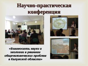 Научно-практическая конференция «Взаимосвязь науки и экологии в решении общеч