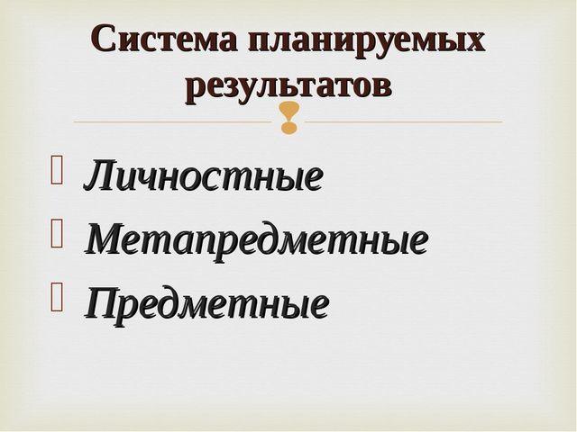 Личностные Метапредметные Предметные Система планируемых результатов