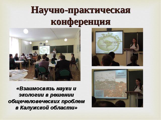 Научно-практическая конференция «Взаимосвязь науки и экологии в решении общеч...
