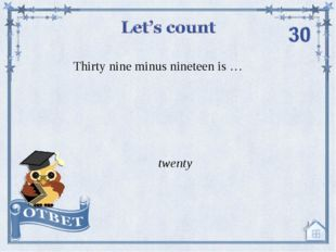 Thirty nine minus nineteen is … twenty