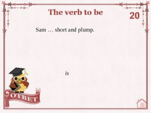 Sam … short and plump. is