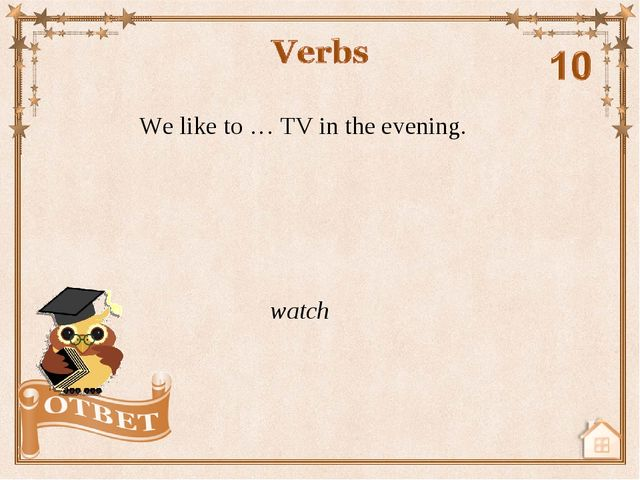 We like to … TV in the evening. watch