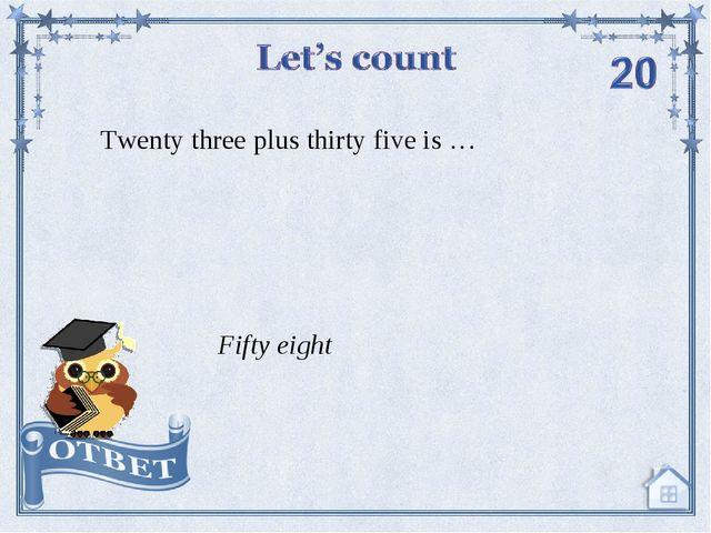 Twenty three plus thirty five is … Fifty eight