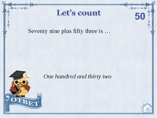 Seventy nine plus fifty three is … One hundred and thirty two
