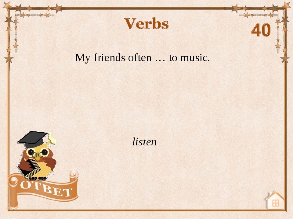 My friends often … to music. listen
