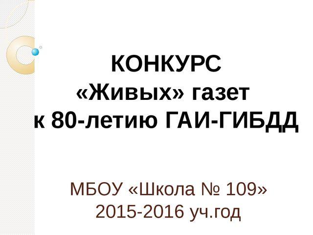 МБОУ «Школа № 109» 2015-2016 уч.год КОНКУРС «Живых» газет к 80-летию ГАИ-ГИБДД