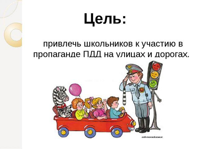 привлечь школьников к участию в пропаганде ПДД на улицах и дорогах. Цель: