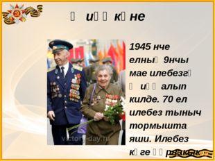 Җиңү көне 1945 нче елның 9нчы мае илебезгә Җиңү алып килде. 70 ел илебез тыны