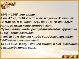 1941 – 1945 нче еллар 4 ел, 47 ай, 1418 көн һәм төн сугыш дәвам итә. 22 млн