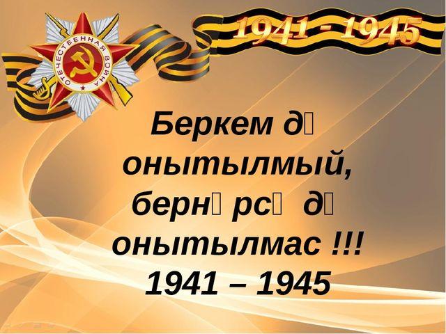 Беркем дә онытылмый, бернәрсә дә онытылмас !!! 1941 – 1945