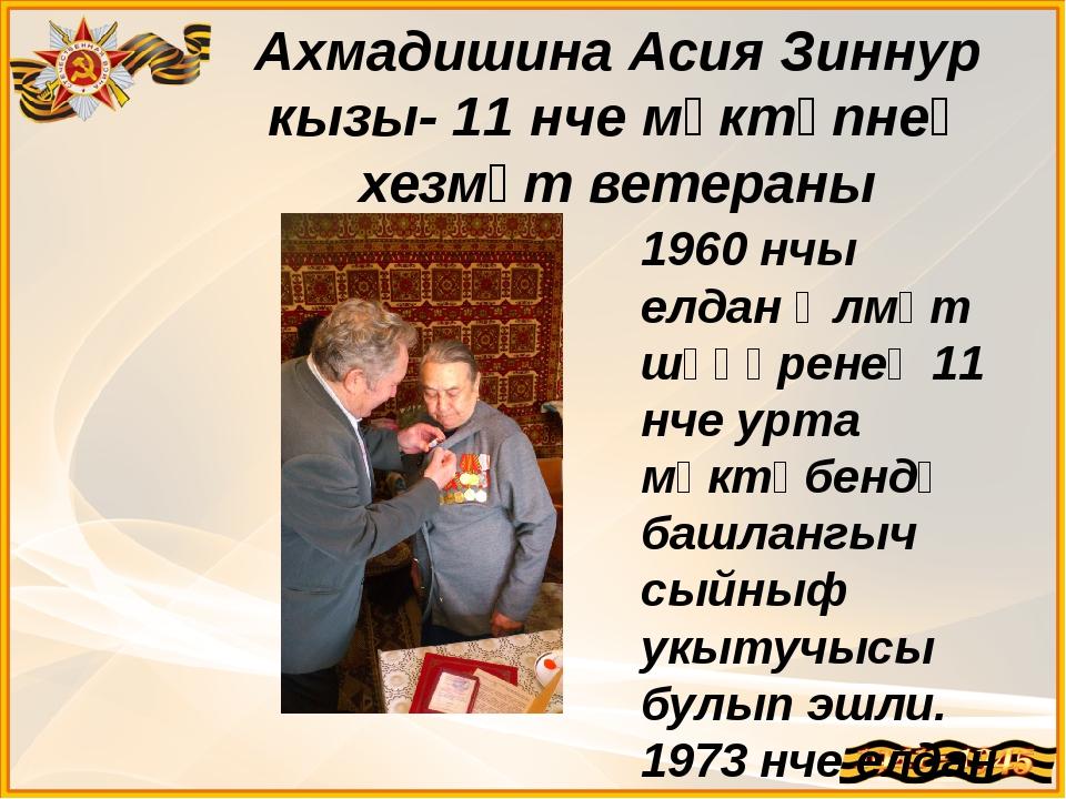 Ахмадишина Асия Зиннур кызы- 11 нче мәктәпнең хезмәт ветераны 1960 нчы елдан...