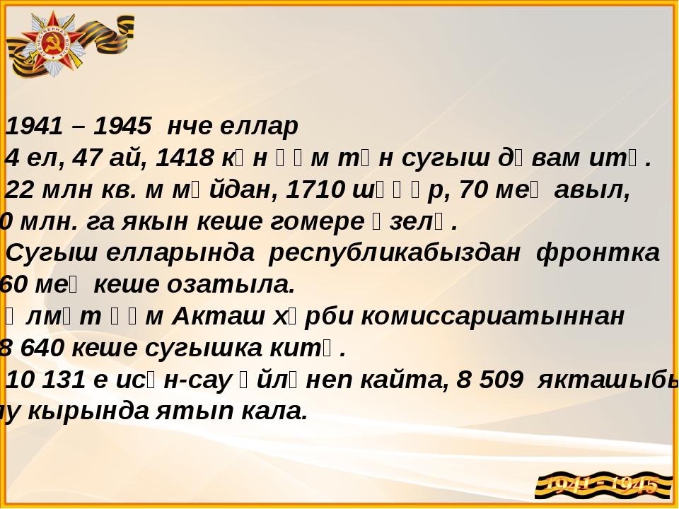 1941 – 1945 нче еллар 4 ел, 47 ай, 1418 көн һәм төн сугыш дәвам итә. 22 млн...