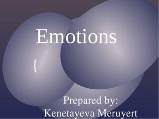 Emotions Prepared by: Kenetayeva Meruyert Kydyrgalievna {