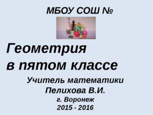 МБОУ СОШ № 69 Геометрия в пятом классе Учитель математики Пелихова В.И. г. Во
