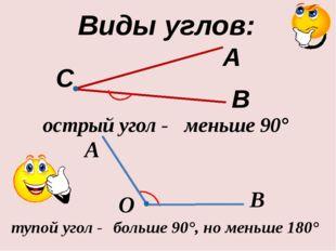 острый угол - B А Виды углов: О тупой угол - А В С меньше 90° больше 90°, но