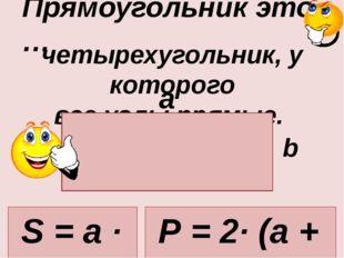четырехугольник, у которого все углы прямые. Прямоугольник это … a b S = a ·