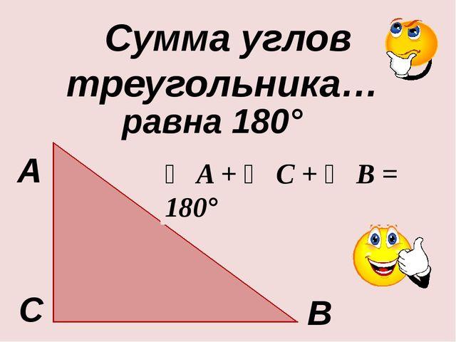 В С Сумма углов треугольника… А равна 180° ∠ A + ∠ С + ∠ B = 180°