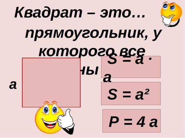 прямоугольник, у которого все стороны равны. Квадрат – это… а S = а · а Р =...