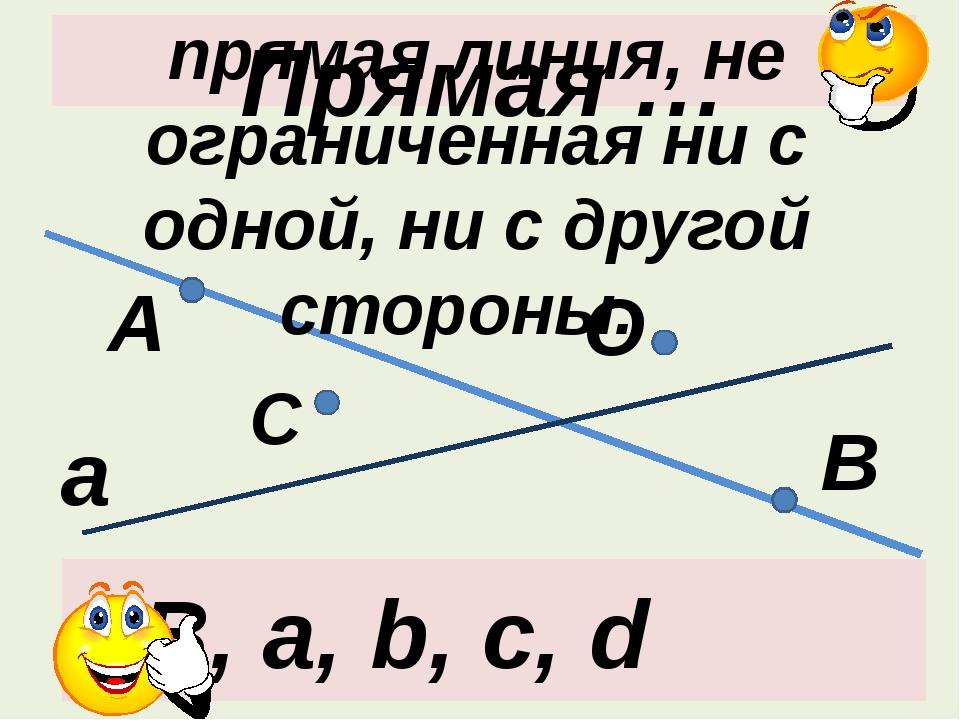 Прямая … А В а О С АВ, а, b, c, d прямая линия, не ограниченная ни с одной, н...