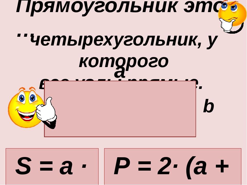 четырехугольник, у которого все углы прямые. Прямоугольник это … a b S = a ·...