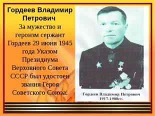 Гордеев Владимир Петрович За мужество и героизм сержант Гордеев 29 июня 1945