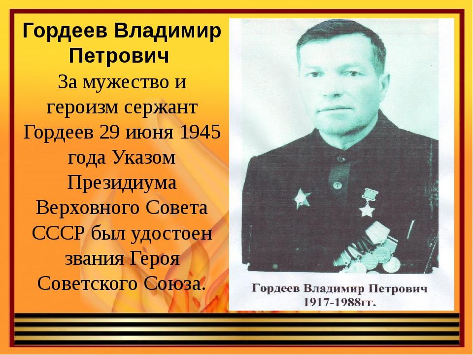 Гордеев Владимир Петрович За мужество и героизм сержант Гордеев 29 июня 1945...