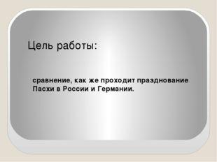 Цель работы: сравнение, как же проходит празднование Пасхи в России и Германии.