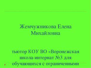 Жемчужникова Елена Михайловна тьютор КОУ ВО «Воронежская школа-интернат №3 д