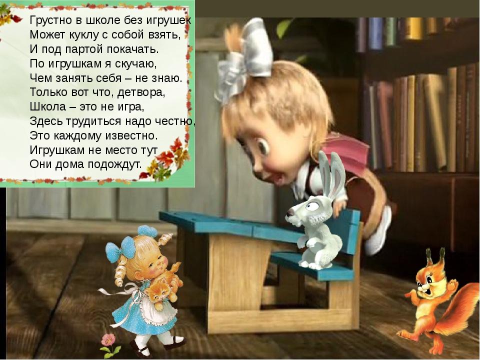 Грустно в школе без игрушек Может куклу с собой взять, И под партой покачать...