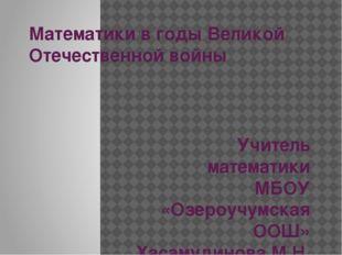 Математики в годы Великой Отечественной войны Учитель математики МБОУ «Озероу