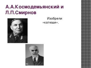 А.А.Космодемьянский и Л.П.Смирнов Изобрели «катюши».