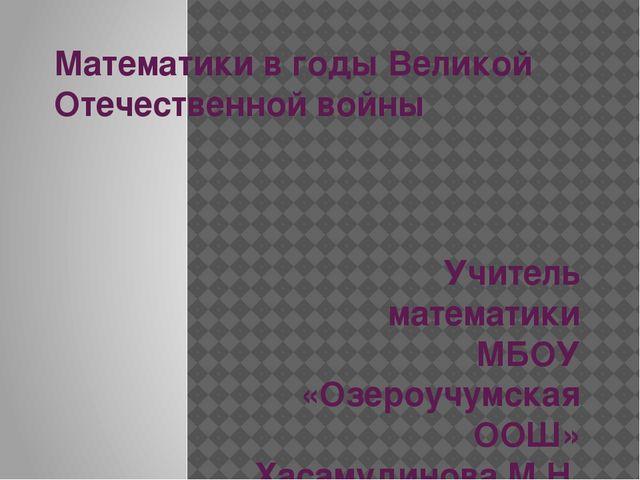 Математики в годы Великой Отечественной войны Учитель математики МБОУ «Озероу...