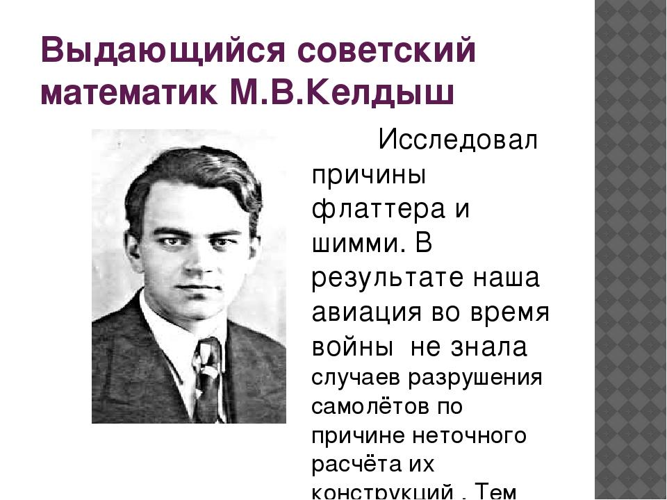 Выдающийся советский математик М.В.Келдыш Исследовал причины флаттера и шим...