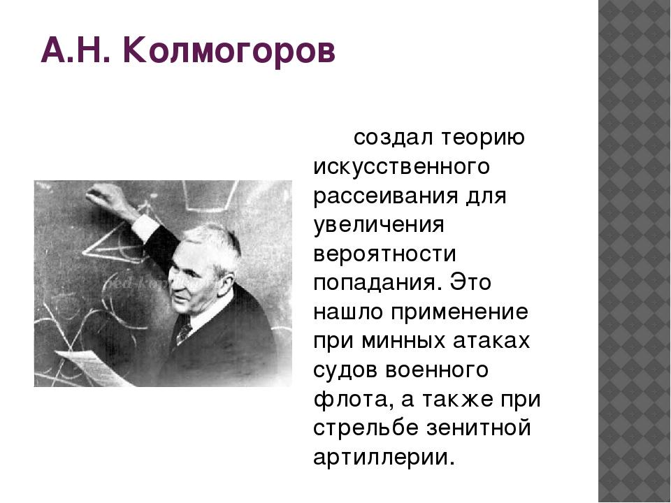 А.Н. Колмогоров  создал теорию искусственного рассеивания для увеличения вер...
