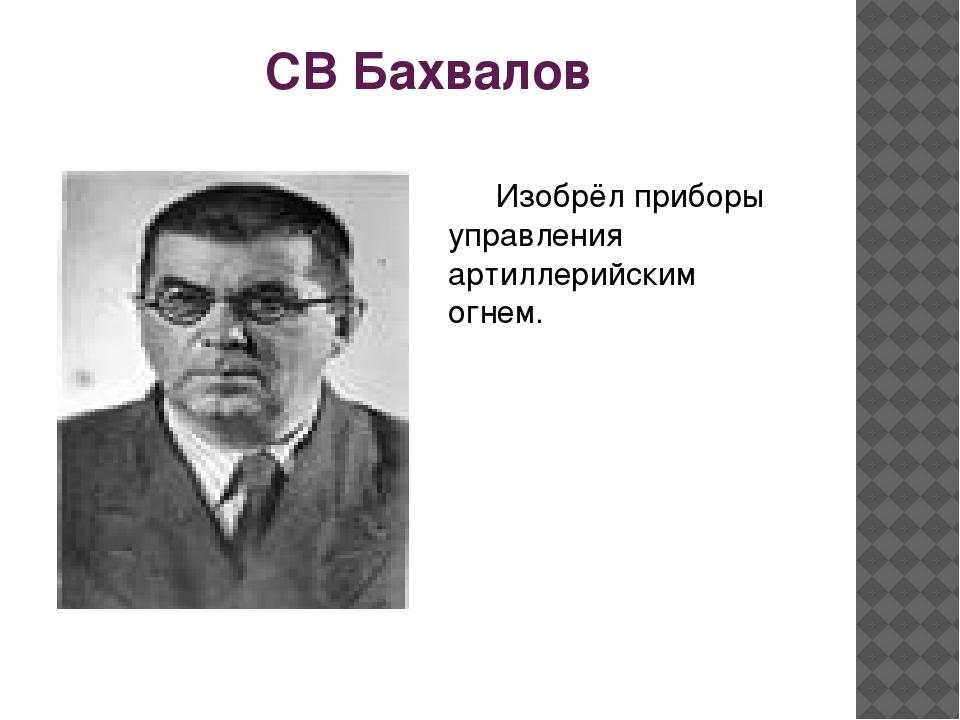 СВ Бахвалов Изобрёл приборы управления артиллерийским огнем.