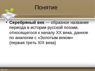 Понятие Серебряный век— образное название периода в историирусскойпоэзии,