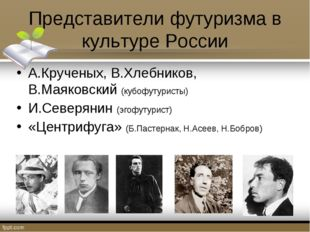 Представители футуризма в культуре России А.Крученых, В.Хлебников, В.Маяковск