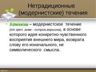 Нетрадиционные (модернистские) течения Акмеизм – модернистское течение (от гр