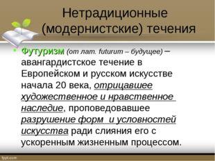 Нетрадиционные (модернистские) течения Футуризм (отлат.futurum – будущее) –