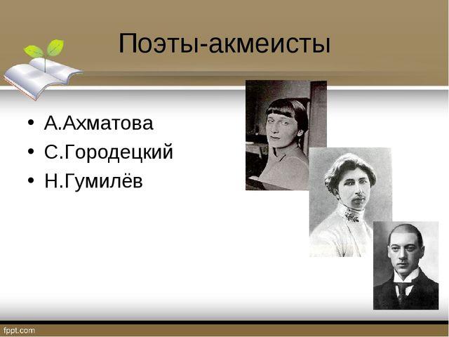 Поэты-акмеисты А.Ахматова С.Городецкий Н.Гумилёв