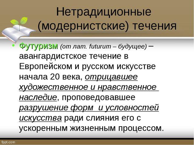 Нетрадиционные (модернистские) течения Футуризм (отлат.futurum – будущее) –...