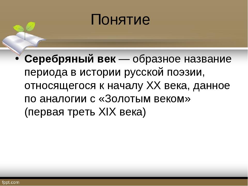 Понятие Серебряный век— образное название периода в историирусскойпоэзии,...